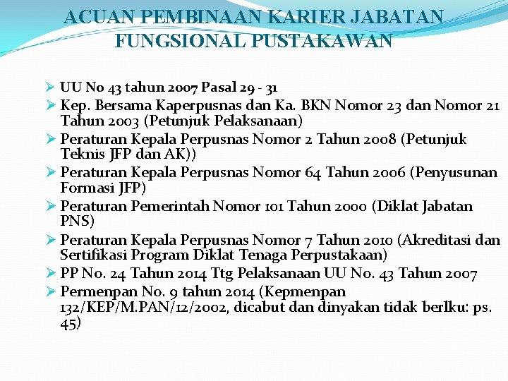 ACUAN PEMBINAAN KARIER JABATAN FUNGSIONAL PUSTAKAWAN Ø UU No 43 tahun 2007 Pasal 29