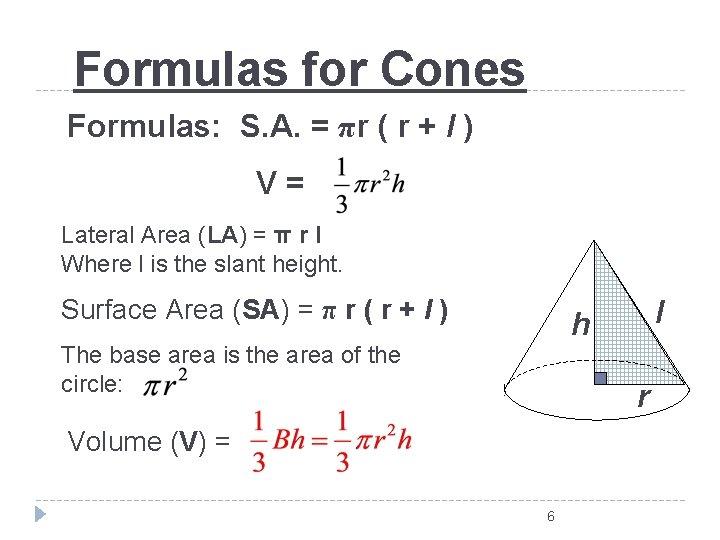Formulas for Cones Formulas: S. A. = πr ( r + l ) V=