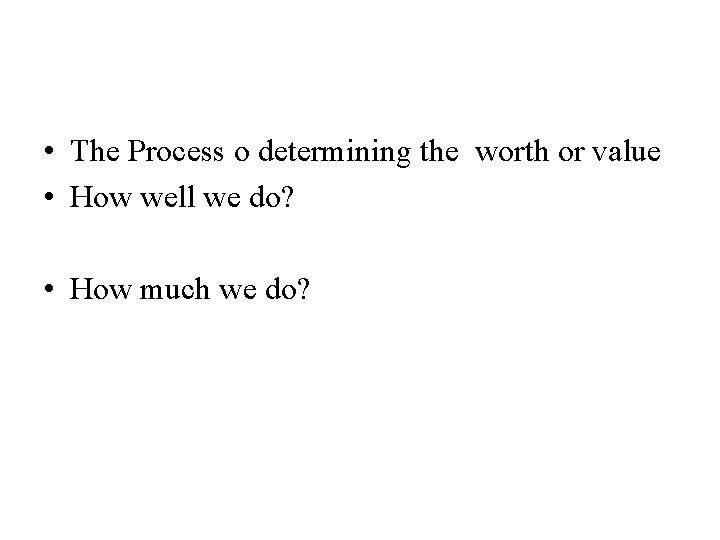 • The Process o determining the worth or value • How well we