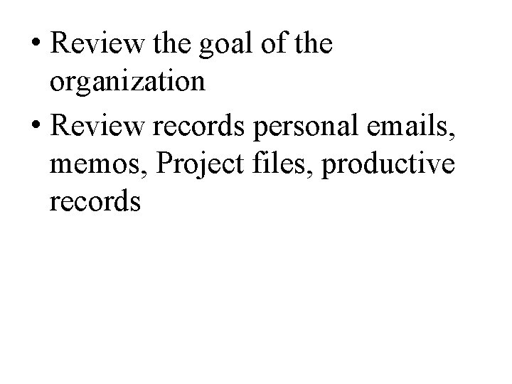 • Review the goal of the organization • Review records personal emails, memos,