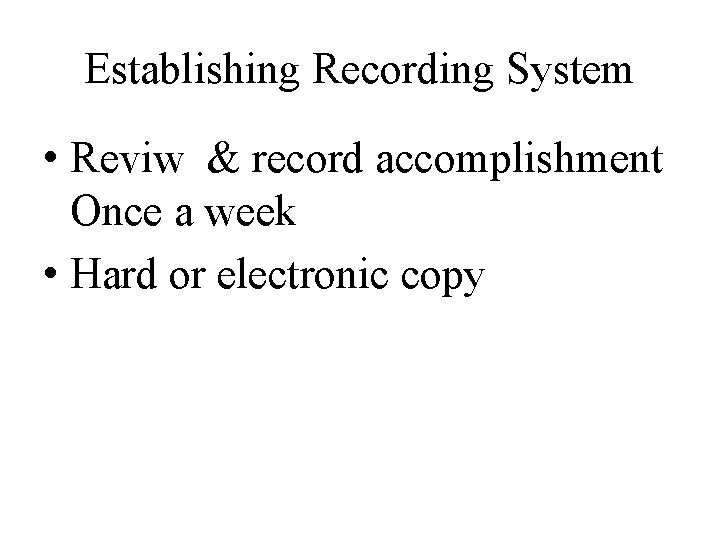 Establishing Recording System • Reviw & record accomplishment Once a week • Hard or