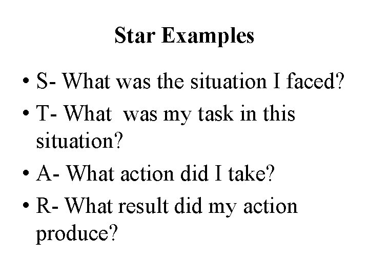 Star Examples • S- What was the situation I faced? • T- What was