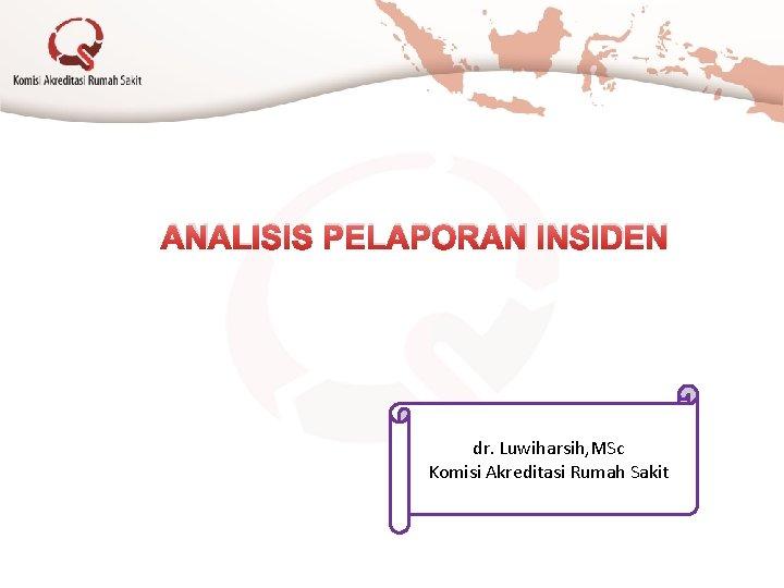 ANALISIS PELAPORAN INSIDEN dr. Luwiharsih, MSc Komisi Akreditasi Rumah Sakit