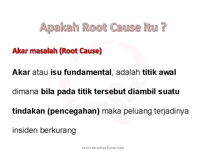 Apakah Root Cause itu ? Akar masalah (Root Cause) Akar atau isu fundamental, adalah