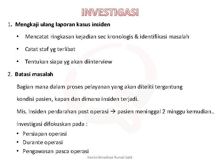 INVESTIGASI 1. Mengkaji ulang laporan kasus insiden • Mencatat ringkasan kejadian sec kronologis &