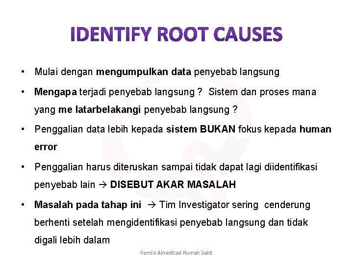 • Mulai dengan mengumpulkan data penyebab langsung • Mengapa terjadi penyebab langsung ?