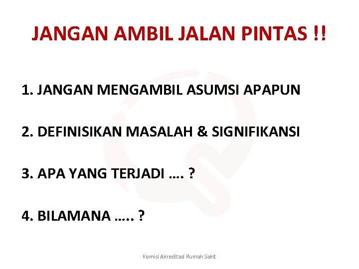 JANGAN AMBIL JALAN PINTAS !! 1. JANGAN MENGAMBIL ASUMSI APAPUN 2. DEFINISIKAN MASALAH &