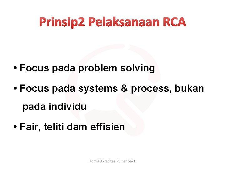Prinsip 2 Pelaksanaan RCA • Focus pada problem solving • Focus pada systems &