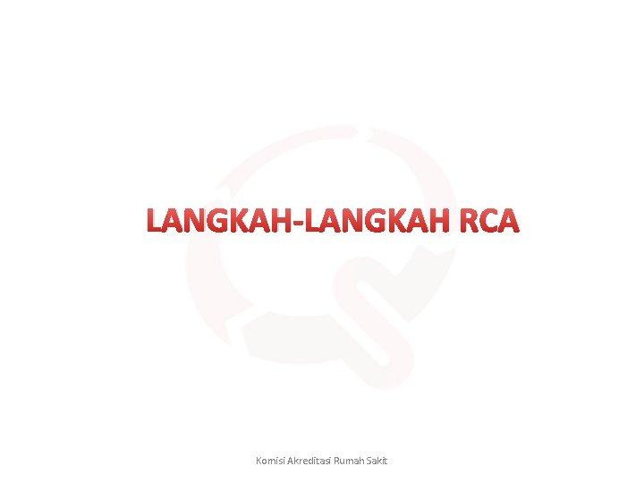 LANGKAH-LANGKAH RCA Komisi Akreditasi Rumah Sakit