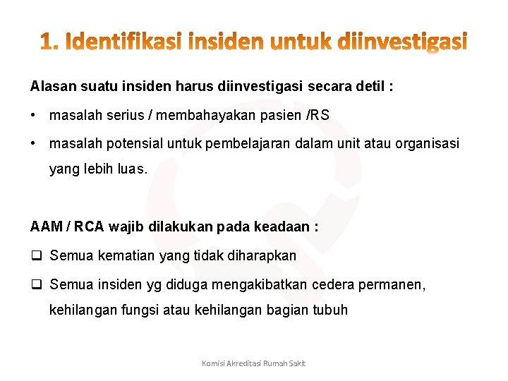Alasan suatu insiden harus diinvestigasi secara detil : • masalah serius / membahayakan pasien