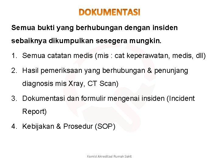 Semua bukti yang berhubungan dengan insiden sebaiknya dikumpulkan sesegera mungkin. 1. Semua catatan medis