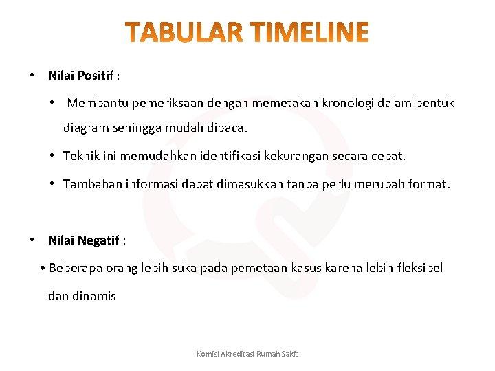 • Nilai Positif : • Membantu pemeriksaan dengan memetakan kronologi dalam bentuk diagram