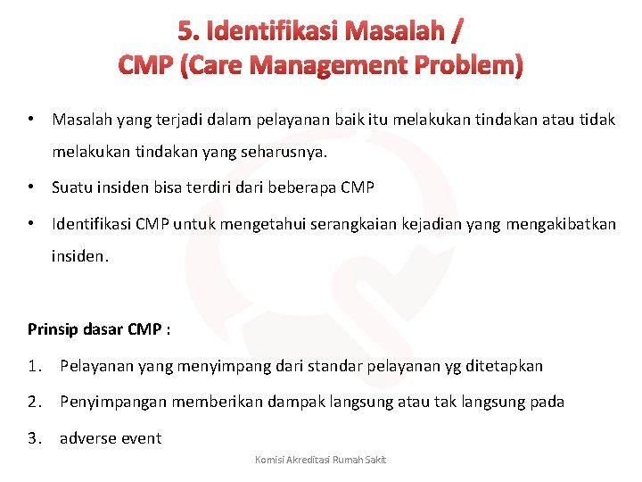 5. Identifikasi Masalah / CMP (Care Management Problem) • Masalah yang terjadi dalam pelayanan