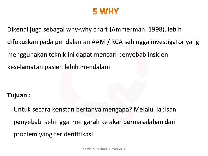 Dikenal juga sebagai why-why chart (Ammerman, 1998), lebih difokuskan pada pendalaman AAM / RCA
