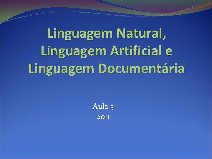 Linguagem Natural, Linguagem Artificial e Linguagem Documentária Aula 5 2011