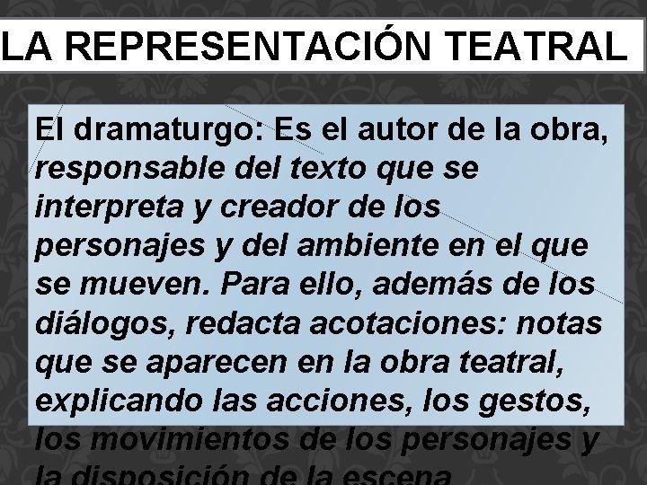 LA REPRESENTACIÓN TEATRAL El dramaturgo: Es el autor de la obra, responsable del texto