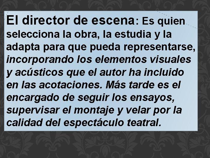 El director de escena: Es quien selecciona la obra, la estudia y la adapta