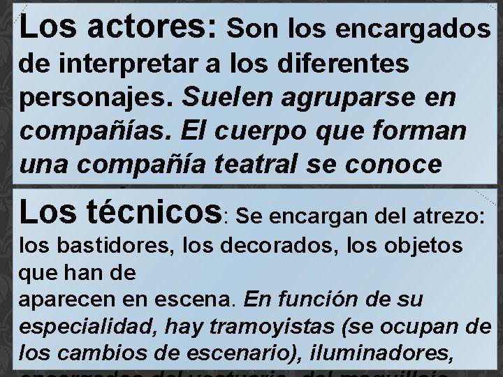 Los actores: Son los encargados de interpretar a los diferentes personajes. Suelen agruparse en
