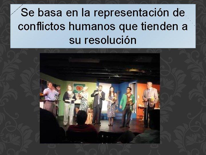 Se basa en la representación de conflictos humanos que tienden a su resolución