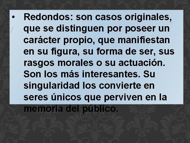 • Redondos: son casos originales, que se distinguen por poseer un carácter propio,