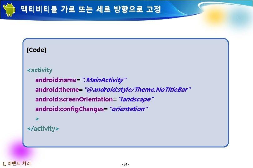 """액티비티를 가로 또는 세로 방향으로 고정 [Code] <activity android: name="""". Main. Activity"""" android: theme=""""@android:"""