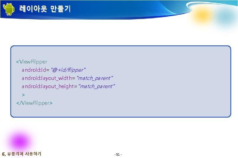"""레이아웃 만들기 <View. Flipper android: id=""""@+id/flipper"""" android: layout_width=""""match_parent"""" android: layout_height=""""match_parent"""" > </View. Flipper> 5."""