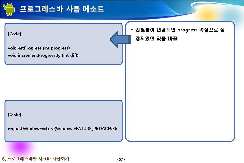 프로그레스바 사용 메소드 • 진행률이 변경되면 progress 속성으로 설 [Code] 정되었던 값을 바꿈 void