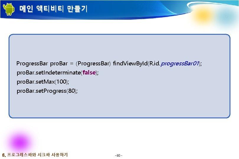 메인 액티비티 만들기 Progress. Bar pro. Bar = (Progress. Bar) find. View. By. Id(R.