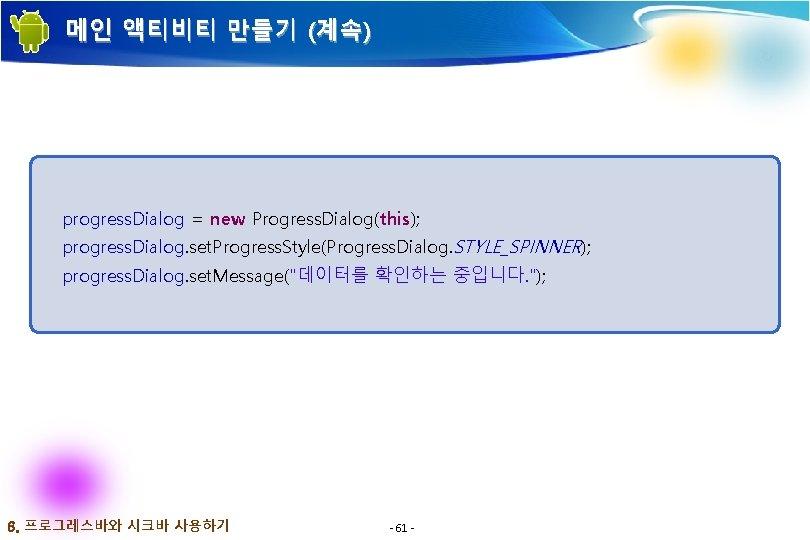 메인 액티비티 만들기 (계속) progress. Dialog = new Progress. Dialog(this); progress. Dialog. set. Progress.