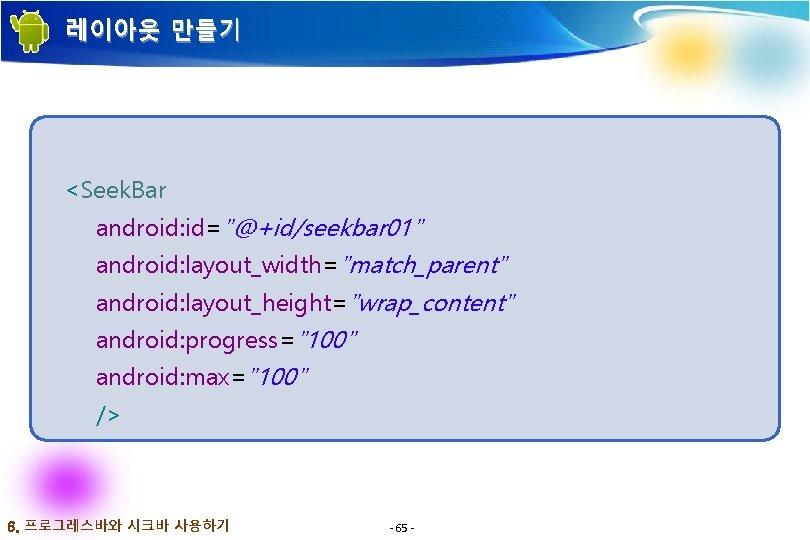"""레이아웃 만들기 <Seek. Bar android: id=""""@+id/seekbar 01"""" android: layout_width=""""match_parent"""" android: layout_height=""""wrap_content"""" android: progress=""""100"""" android:"""