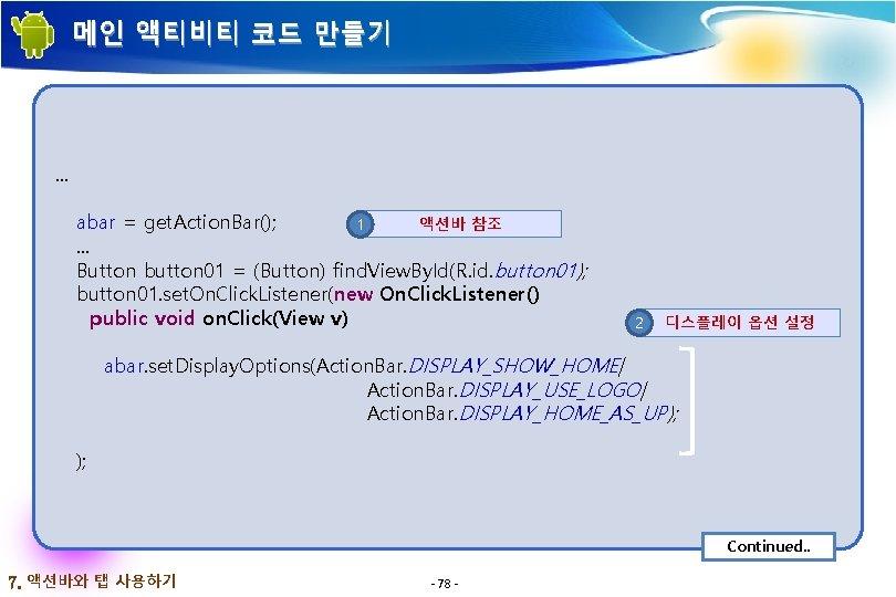 메인 액티비티 코드 만들기 . . . abar = get. Action. Bar(); 액션바 참조