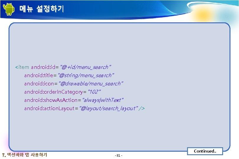 """메뉴 설정하기 <item android: id=""""@+id/menu_search"""" android: title=""""@string/menu_search"""" android: icon=""""@drawable/menu_search"""" android: order. In. Category=""""102"""" android:"""