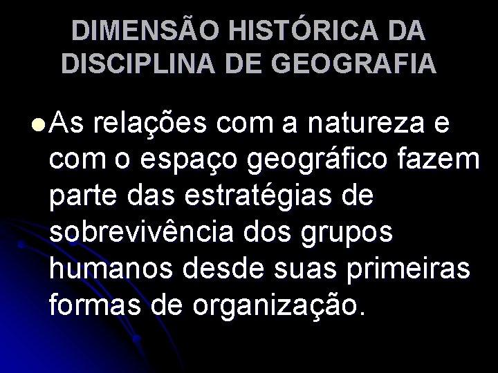 DIMENSÃO HISTÓRICA DA DISCIPLINA DE GEOGRAFIA l As relações com a natureza e com