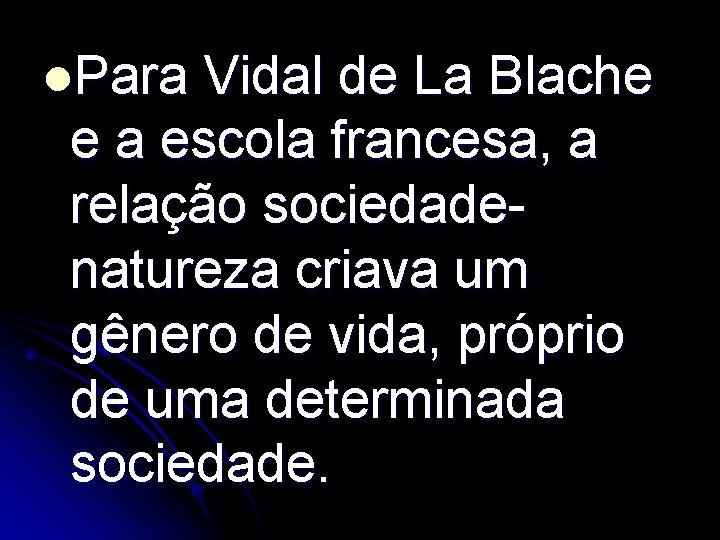 l. Para Vidal de La Blache e a escola francesa, a relação sociedadenatureza criava