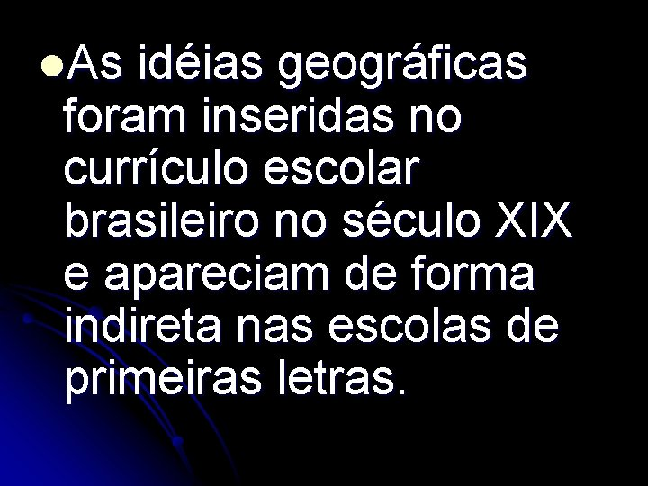 l. As idéias geográficas foram inseridas no currículo escolar brasileiro no século XIX e