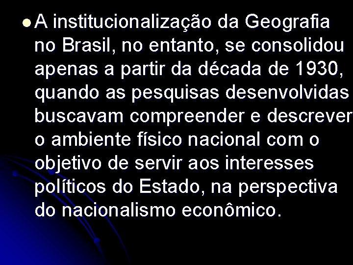 l. A institucionalização da Geografia no Brasil, no entanto, se consolidou apenas a partir
