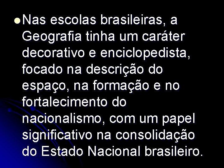 l Nas escolas brasileiras, a Geografia tinha um caráter decorativo e enciclopedista, focado na