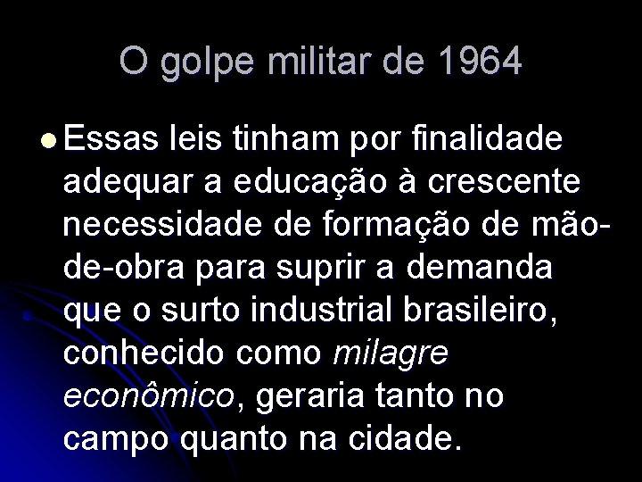 O golpe militar de 1964 l Essas leis tinham por finalidade adequar a educação