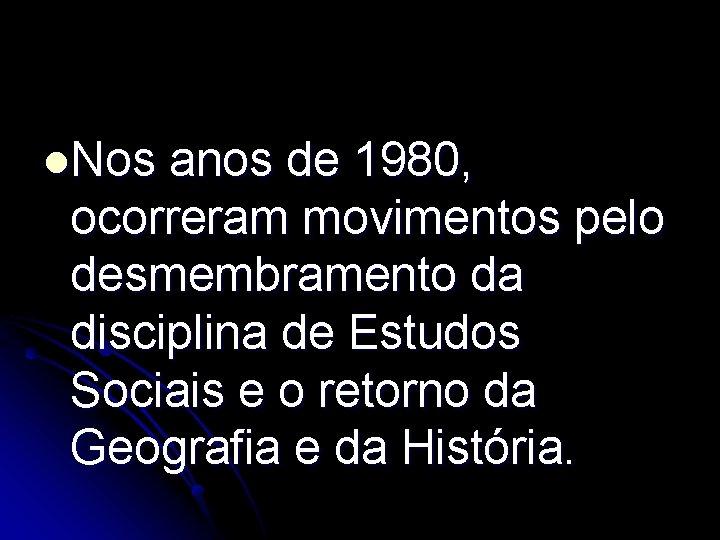 l. Nos anos de 1980, ocorreram movimentos pelo desmembramento da disciplina de Estudos Sociais