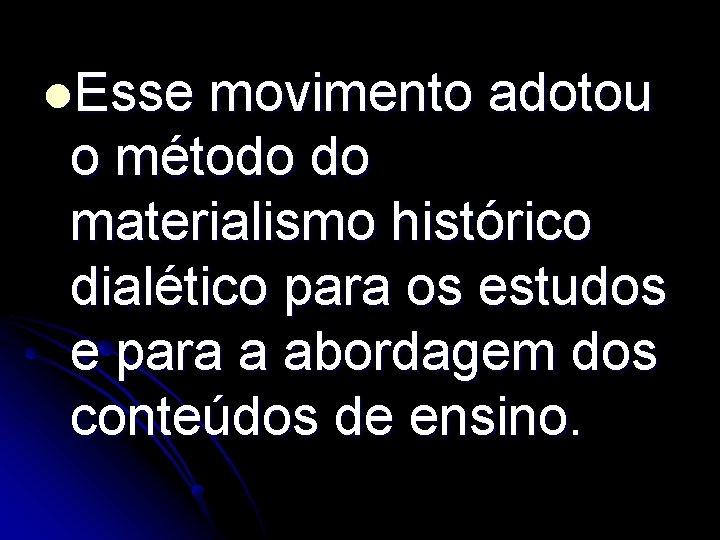 l. Esse movimento adotou o método do materialismo histórico dialético para os estudos e