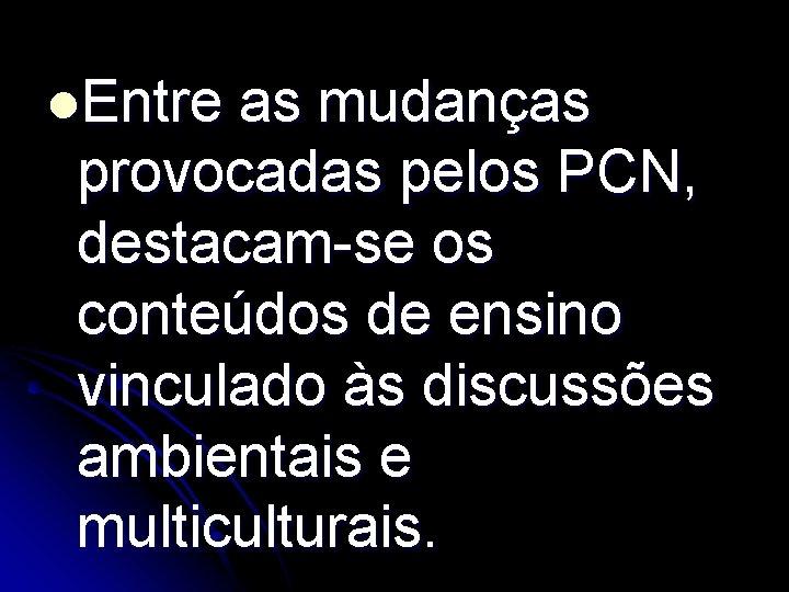 l. Entre as mudanças provocadas pelos PCN, destacam-se os conteúdos de ensino vinculado às