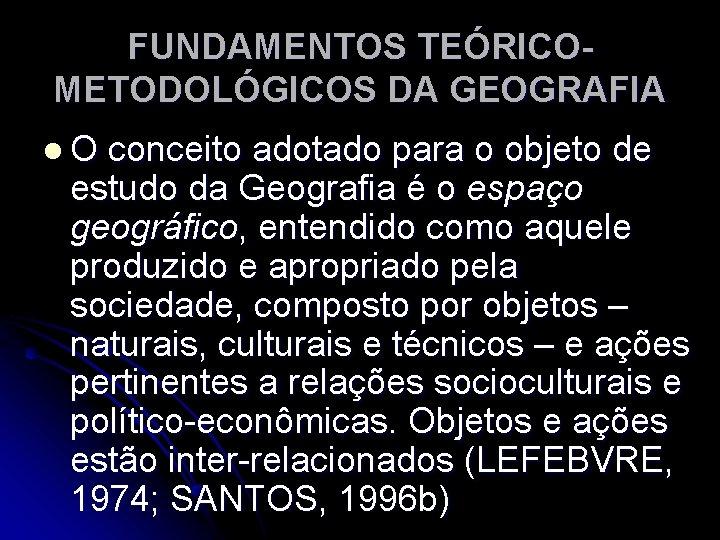 FUNDAMENTOS TEÓRICOMETODOLÓGICOS DA GEOGRAFIA l. O conceito adotado para o objeto de estudo da