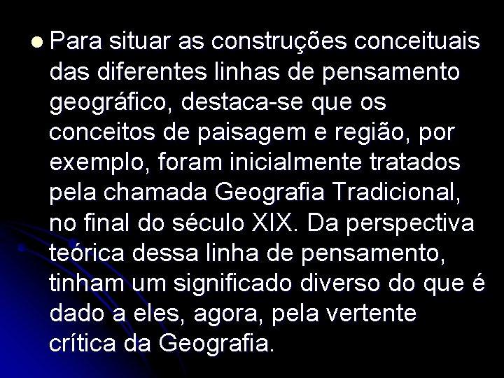 l Para situar as construções conceituais das diferentes linhas de pensamento geográfico, destaca-se que