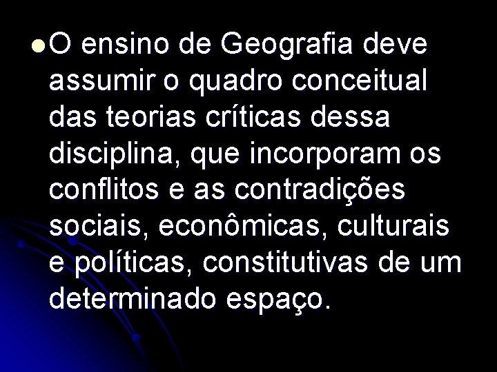 l. O ensino de Geografia deve assumir o quadro conceitual das teorias críticas dessa