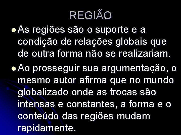 REGIÃO l As regiões são o suporte e a condição de relações globais que