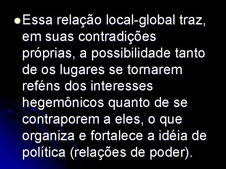 l Essa relação local-global traz, em suas contradições próprias, a possibilidade tanto de os