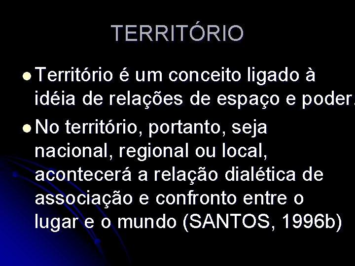 TERRITÓRIO l Território é um conceito ligado à idéia de relações de espaço e
