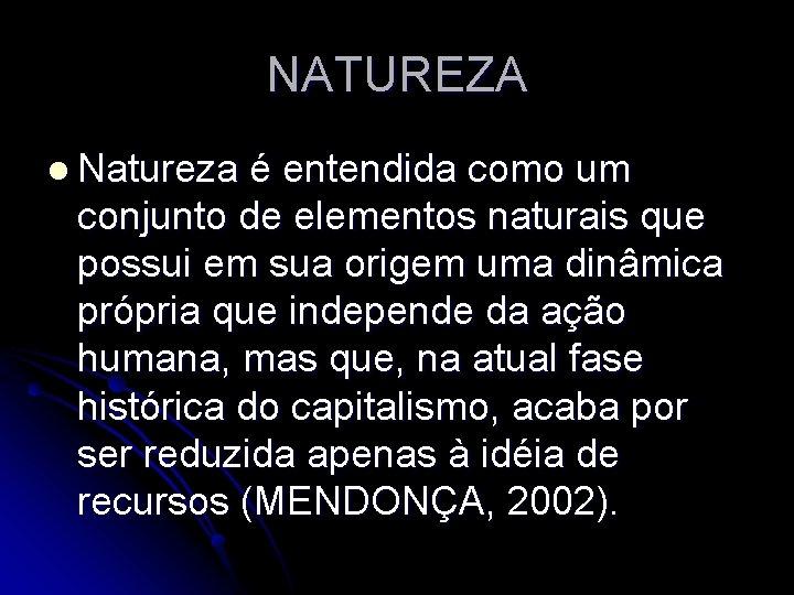 NATUREZA l Natureza é entendida como um conjunto de elementos naturais que possui em