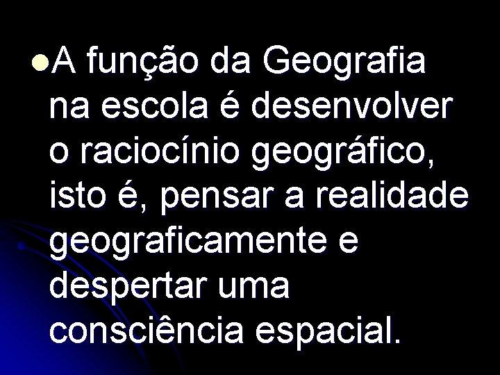l. A função da Geografia na escola é desenvolver o raciocínio geográfico, isto é,