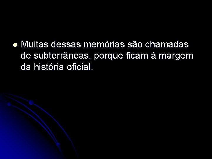 l Muitas dessas memórias são chamadas de subterrâneas, porque ficam à margem da história